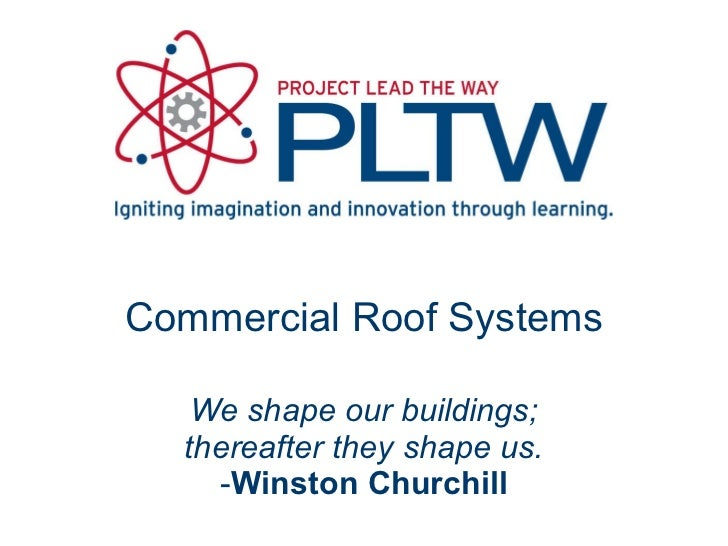 Commercial Roof Systems We shape our buildings; thereafter they shape us. - Winston Churchill