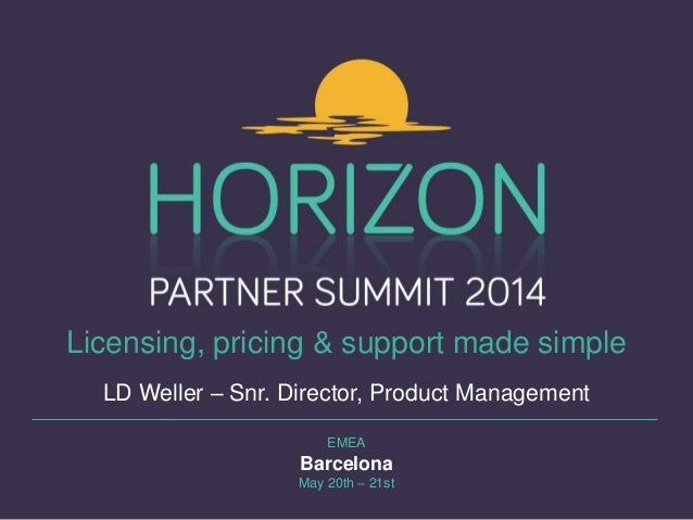 EMEA Barcelona May 20th – 21st Licensing, pricing & support made simple LD Weller – Snr. Director, Product Management