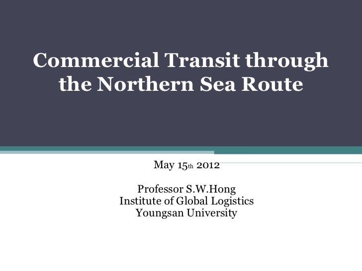 Commercial Transit through  the Northern Sea Route              May 15th 2012           Professor S.W.Hong       Institute...