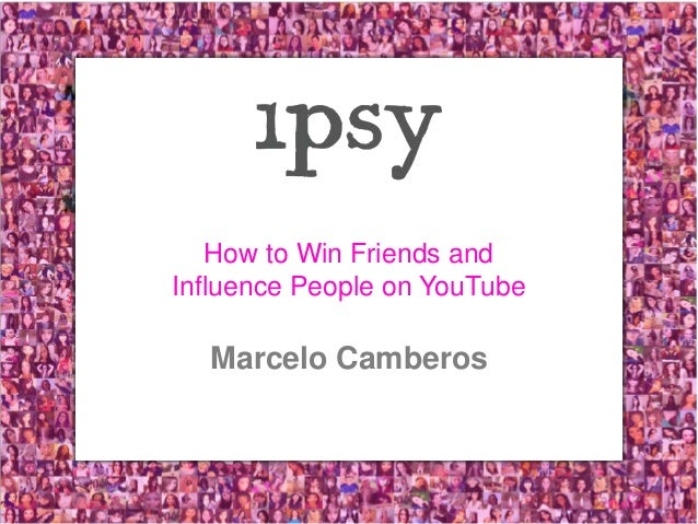 ipsy.com   1 How to Win Friends and Influence People on YouTube Marcelo Camberos