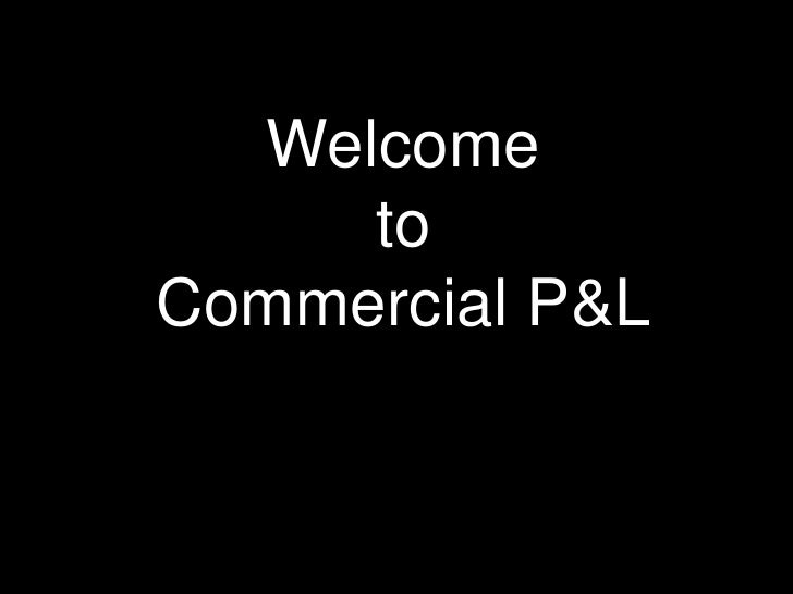 Welcome     toCommercial P&L