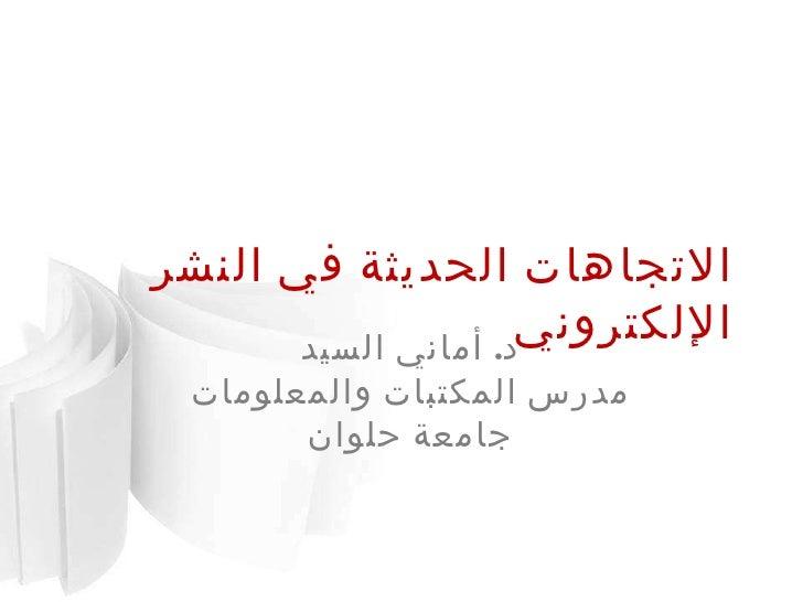 الاتجاهات الحديثة في النشر الإلكتروني د .  أماني السيد مدرس المكتبات والمعلومات جامعة حلوان