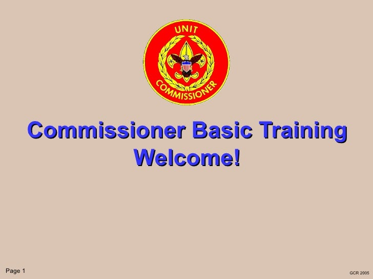 Commissioner Basic Training                 Welcome!Page 1                                 GCR 2005