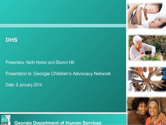 DHS  Presenters: Keith Horton and Sharon Hill Presentation to: Georgia Children's Advocacy Network Date: 9 January 2014  G...