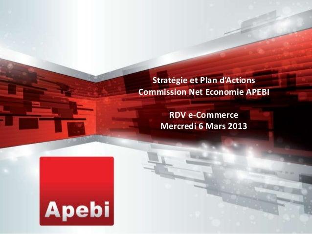Stratégie et Plan d'ActionsCommission Net Economie APEBI      RDV e-Commerce     Mercredi 6 Mars 2013