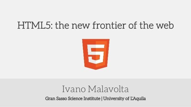 Gran Sasso Science Institute | University of L'Aquila Ivano Malavolta HTML5: the new frontier of the web