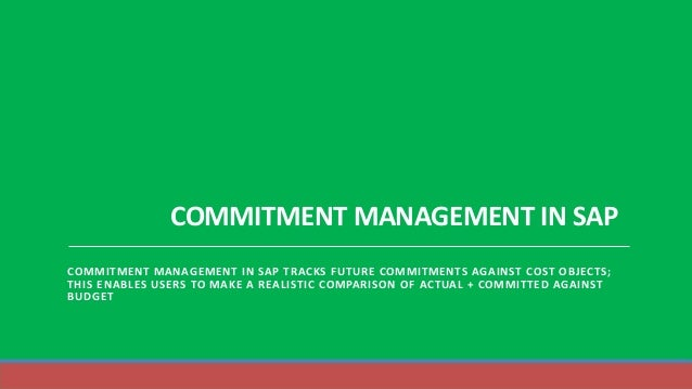 COMMITMENT MANAGEMENT IN SAP COMMITMENT MANAGEMENT IN SAP TRACKS FUTURE COMMITMENTS AGAINST COST OBJECTS; THIS ENABLES USE...