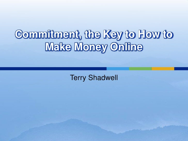 Commitment, the Key to How to Make Money Online<br />Terry Shadwell<br />