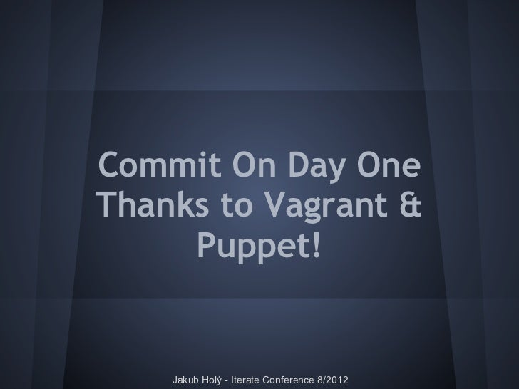 Commit On Day OneThanks to Vagrant &     Puppet!    Jakub Holý - Iterate Conference 8/2012