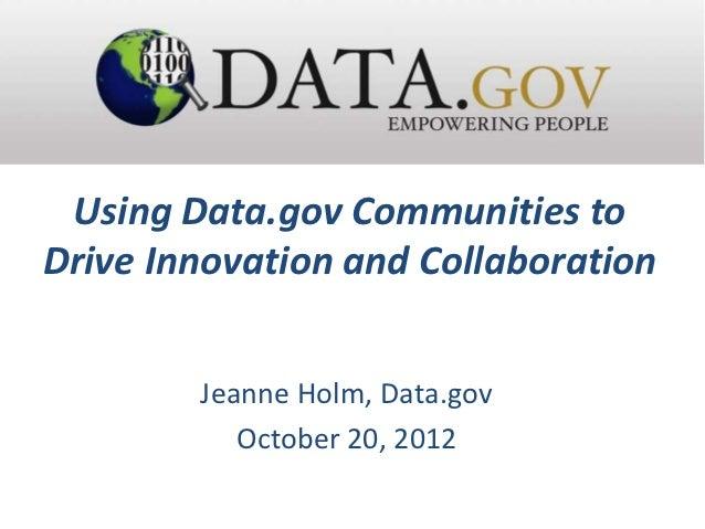 Using Data.gov Communities toDrive Innovation and Collaboration        Jeanne Holm, Data.gov           October 20, 2012