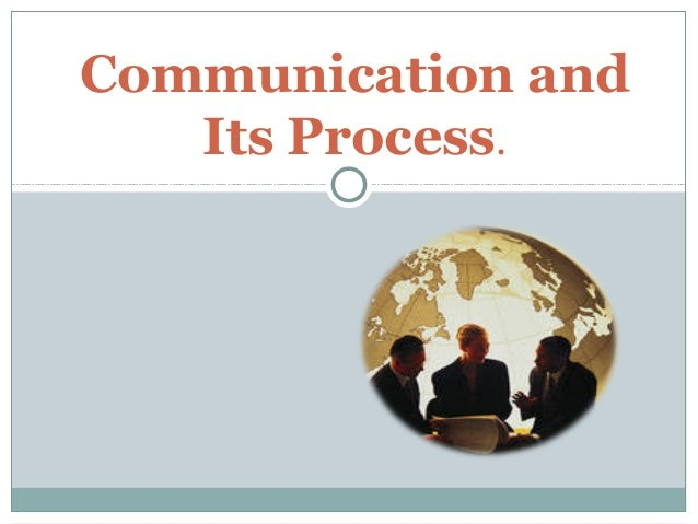 Communication and Its Process.