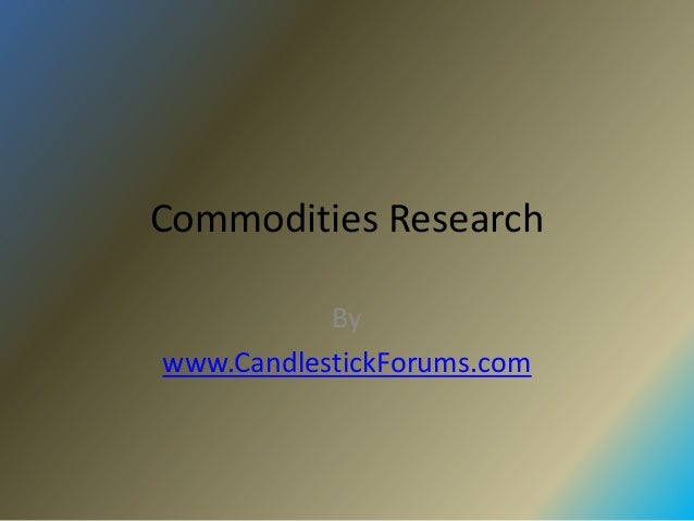 Commodities Research           Bywww.CandlestickForums.com