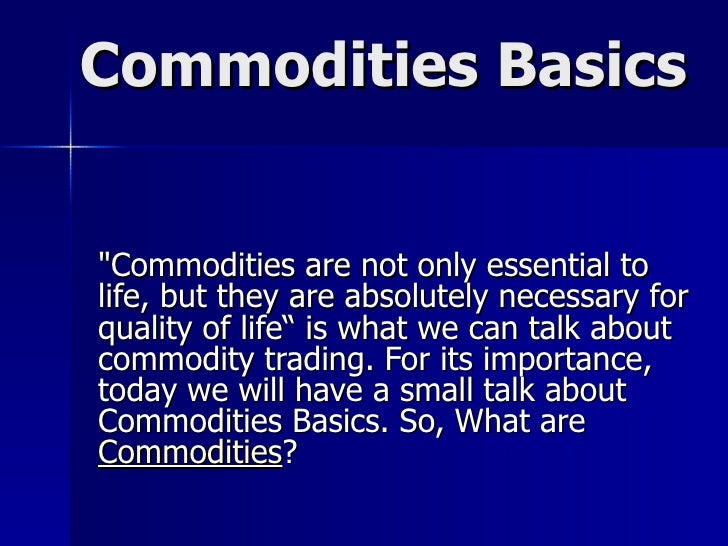 "Commodities Basics ""Commodities are not only essential to life, but they are absolutely necessary for quality of life..."