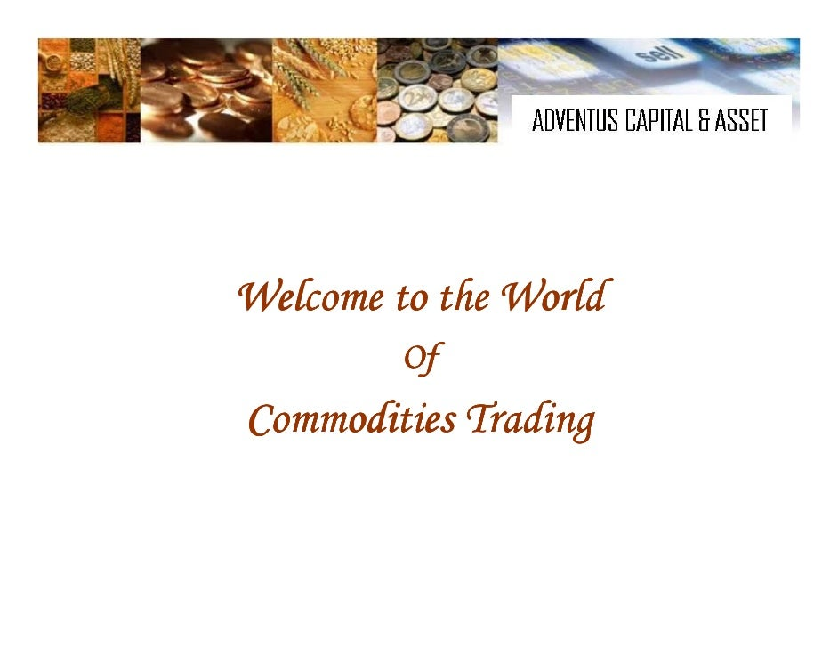 Welcome to the World          Of Commodities Trading