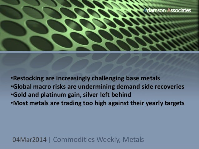 Adamson Associates  •Restocking are increasingly challenging base metals •Global macro risks are undermining demand side r...