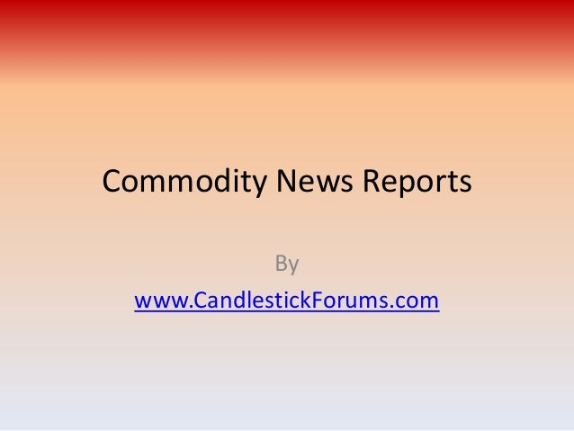Commodity News Reports            By www.CandlestickForums.com