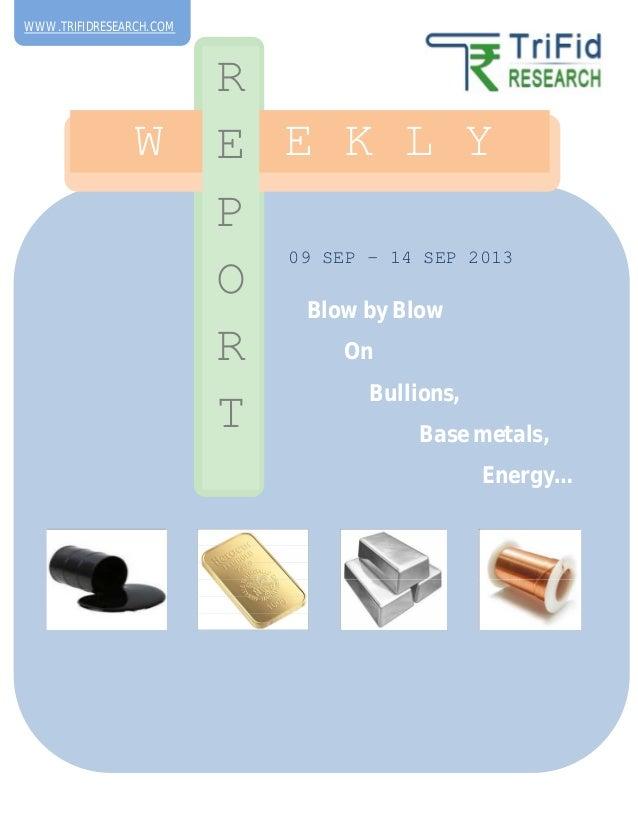 09 SEP – 14 SEP 2013 W E E K L Y R E P O R T Blow by Blow On Bullions, Base metals, Energy… WWW.TRIFIDRESEARCH.COM