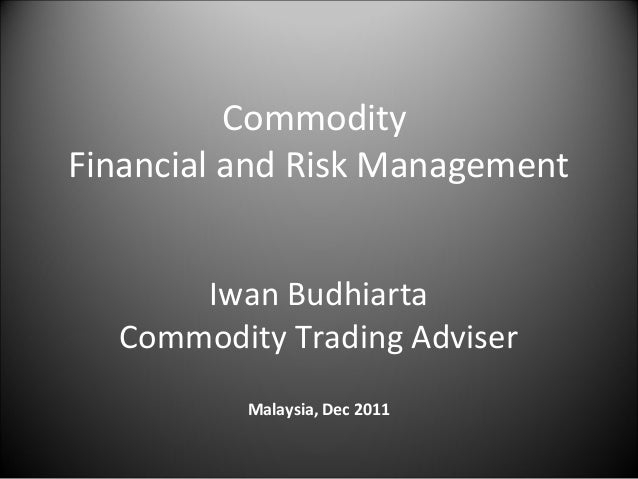 CommodityFinancial and Risk Management      Iwan Budhiarta  Commodity Trading Adviser          Malaysia, Dec 2011