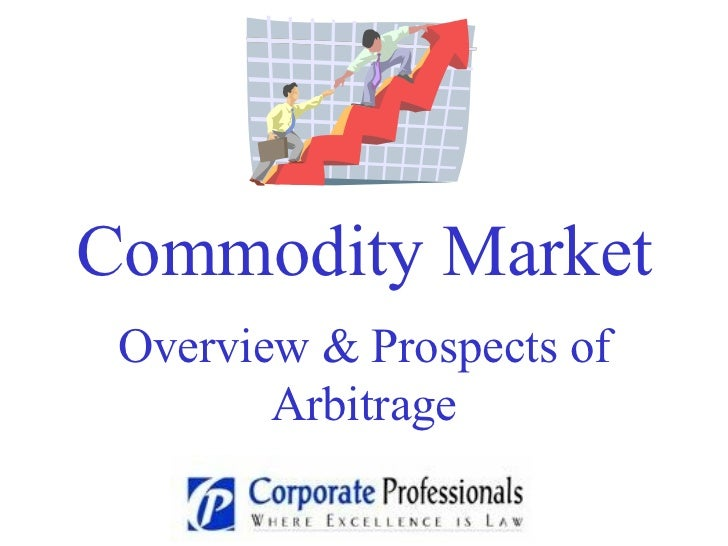 Commodity Market Overview & Prospects of an Arbitrage