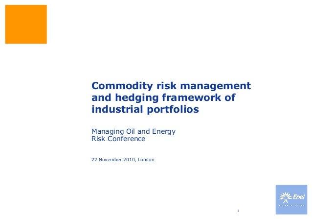 1 Commodity risk management and hedging framework of industrial portfolios 22 November 2010, London Managing Oil and Energ...