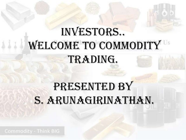 Investors..Welcome to Commodity      Trading.    Presented byS. Arunagirinathan.