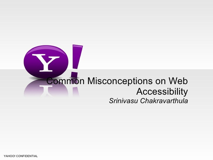 Common Misconceptions on Web Accessibility Srinivasu Chakravarthula YAHOO! CONFIDENTIAL