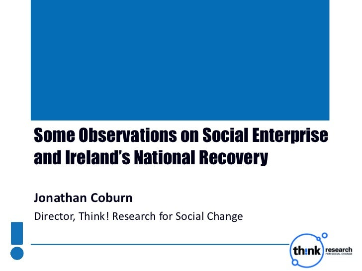 Some Observations on Social Enterprise and Ireland's National Recovery  Jonathan Coburn Director, Think! Research for Soci...
