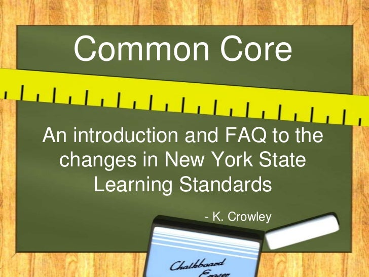 Common CoreAn introduction and FAQ to the changes in New York State      Learning Standards                 - K. Crowley