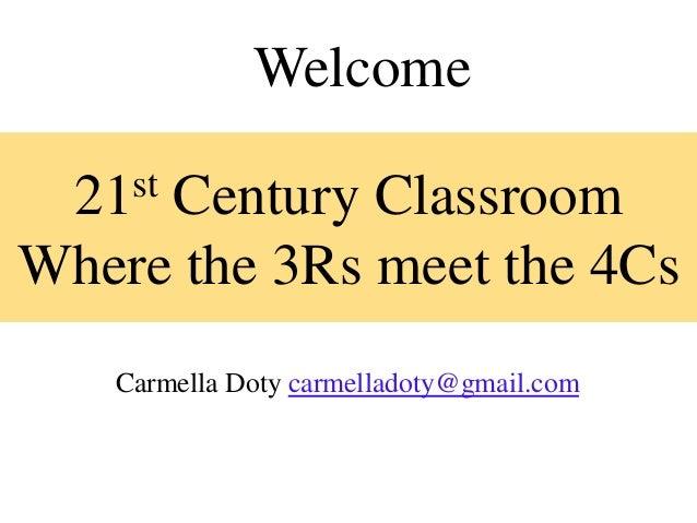 Welcome  21 st     Century ClassroomWhere the 3Rs meet the 4Cs    Carmella Doty carmelladoty@gmail.com