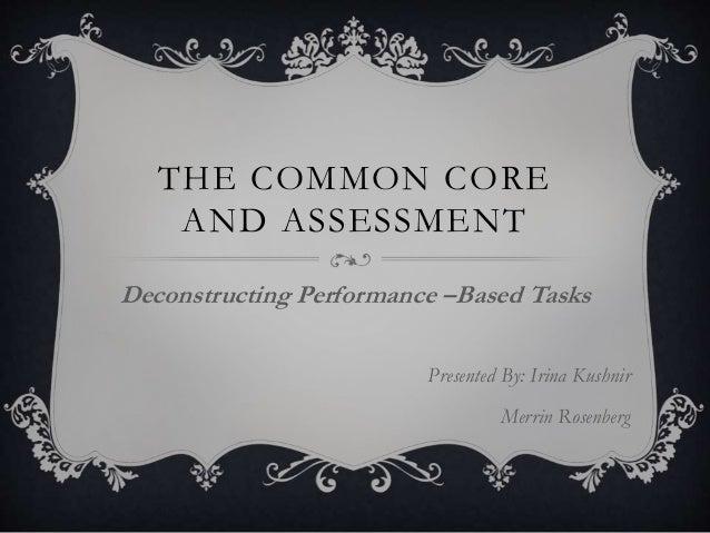 THE COMMON CORE AND ASSESSMENT Deconstructing Performance –Based Tasks Presented By: Irina Kushnir Merrin Rosenberg