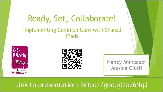Ready, Set, Collaborate! Implementing Common Core with Shared iPads Link to presentation: http://goo.gl/az6NqJ Nancy Minic...