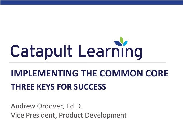 Andrew Ordover, Ed.D. Vice President, Product Development IMPLEMENTING THE COMMON CORE THREE KEYS FOR SUCCESS
