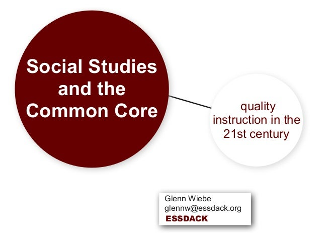 Social Studies and the Common Core quality instruction in the 21st century Glenn Wiebe glennw@essdack.org ESSDACK