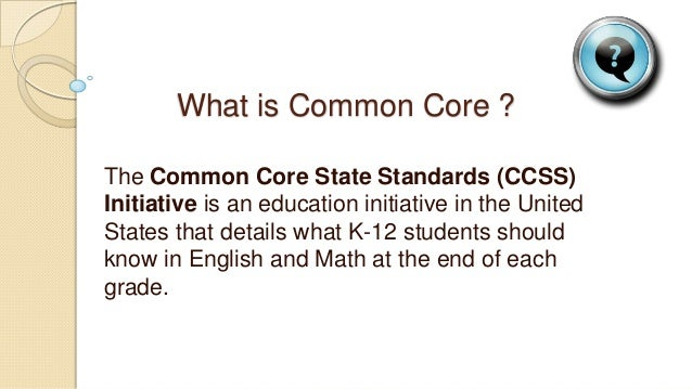 What is Common Core ? The Common Core State Standards (CCSS) Initiative is an education initiative in the United States th...