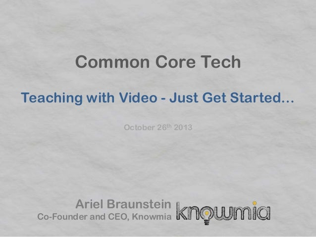 Common Core Tech Teaching with Video - Just Get Started… October 26th 2013  Ariel Braunstein Co-Founder and CEO, Knowmia