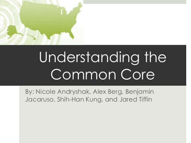 Understanding the     Common CoreBy: Nicole Andryshak, Alex Berg, BenjaminJacaruso, Shih-Han Kung, and Jared Tiffin