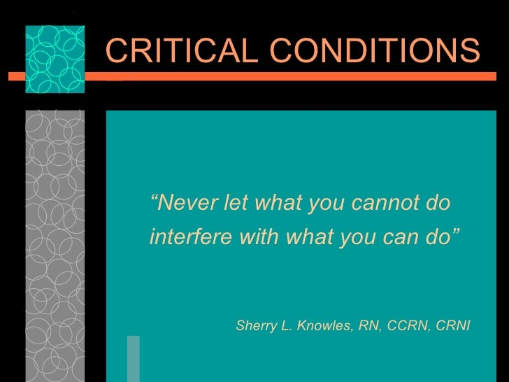 "<ul><ul><ul><li>"" Never let what you cannot do interfere with what you can do"" </li></ul></ul></ul>CRITICAL CONDITIONS She..."