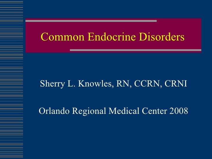 Common Endocrine Disorders Sherry L. Knowles, RN, CCRN, CRNI Orlando Regional Medical Center 2008