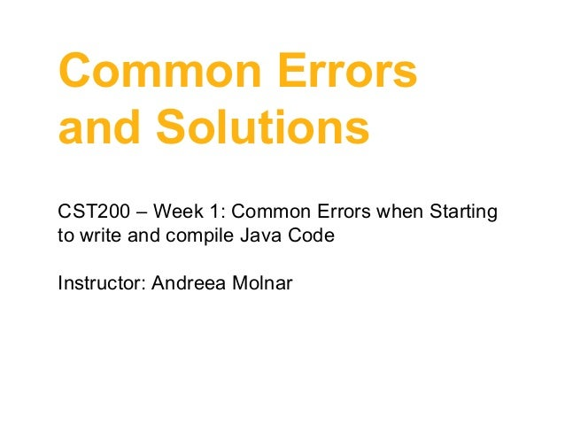 Common Errors and Solutions CST200 – Week 1: Common Errors when Starting to write and compile Java Code Instructor: Andree...