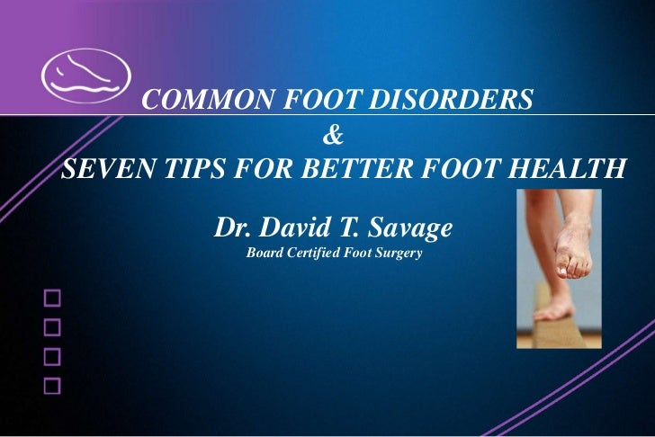COMMON FOOT DISORDERS<br />&<br />	SEVEN TIPS FOR BETTER FOOT HEALTH<br />Dr. David T. Savage<br />Board Certified Foot S...