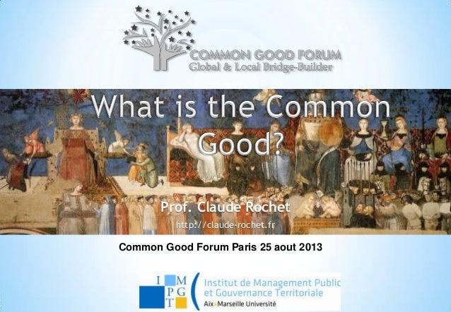 Prof. Claude Rochet http://claude-rochet.fr Common Good Forum Paris 25 aout 2013