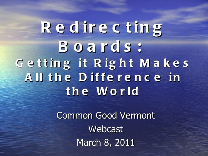 Redirecting Boards:  Getting it Right Makes All the Difference in the World <ul><li>Common Good Vermont </li></ul><ul><li>...