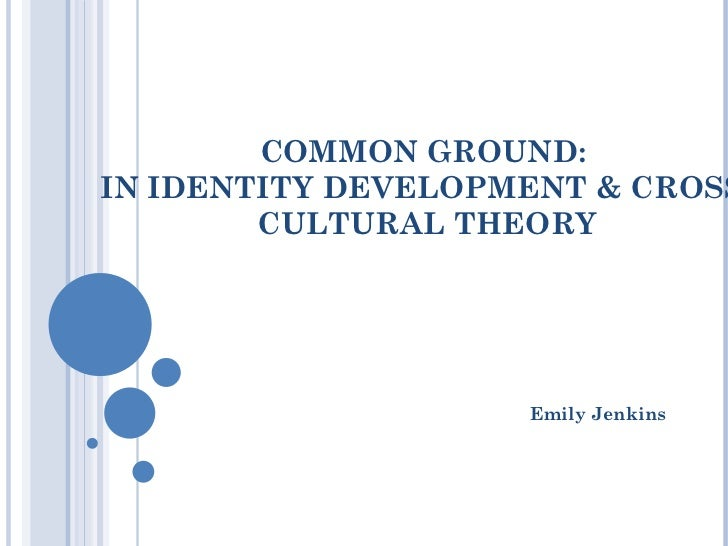 COMMON GROUND:  IN IDENTITY DEVELOPMENT & CROSS-CULTURAL THEORY Emily Jenkins