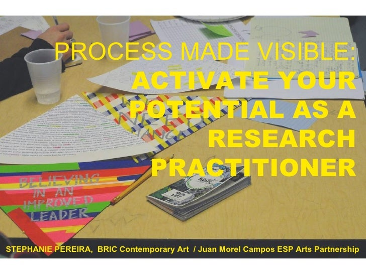 PROCESS MADE VISIBLE: ACTIVATE YOUR POTENTIAL AS A RESEARCH PRACTITIONER STEPHANIE PEREIRA,  BRIC Contemporary Art  / Juan...