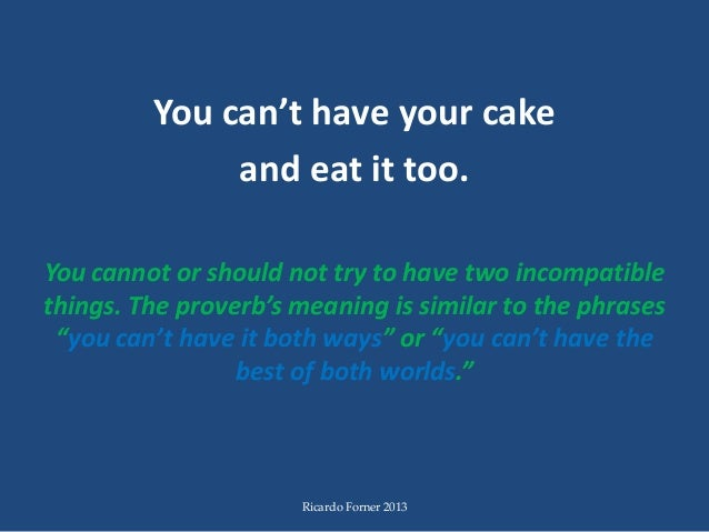 Can T Have Your Cake And Eat It Too Idiom Meaning