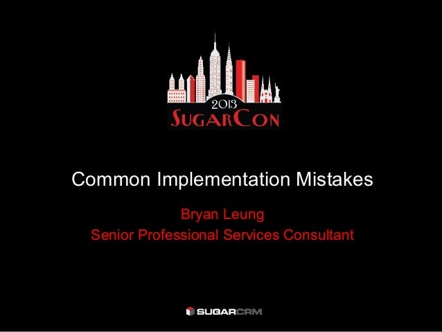 SugarCon 2013 - Tips and Best Practices: Common implementation mistakes