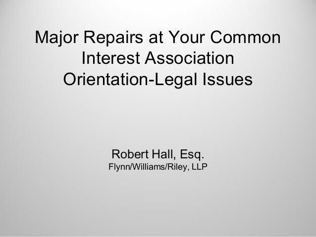 Major Repairs at Your CommonInterest AssociationOrientation-Legal IssuesRobert Hall, Esq.Flynn/Williams/Riley, LLP