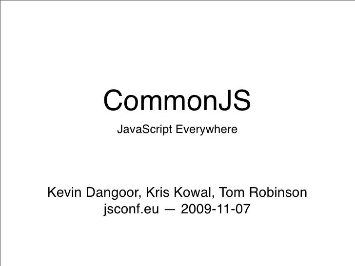 CommonJS           JavaScript Everywhere     Kevin Dangoor, Kris Kowal, Tom Robinson         jsconf.eu — 2009-11-07