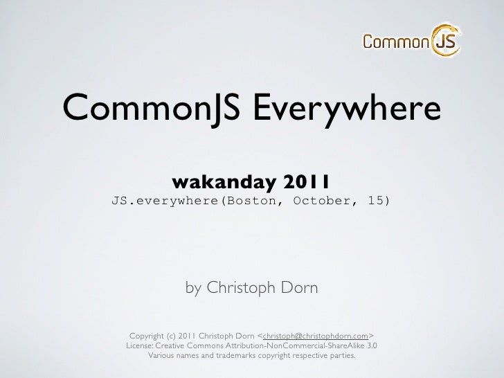 CommonJS Everywhere              wakanday 2011  JS.everywhere(Boston, October, 15)                  by Christoph Dorn    C...