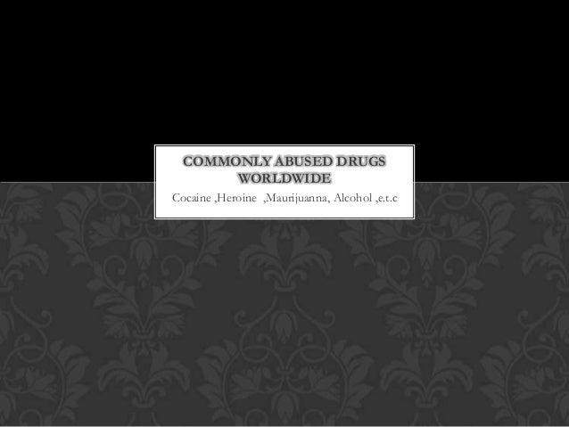 COMMONLY ABUSED DRUGS WORLDWIDE Cocaine ,Heroine ,Maurijuanna, Alcohol ,e.t.c